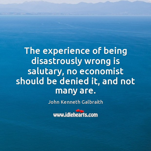 The experience of being disastrously wrong is salutary, no economist should be John Kenneth Galbraith Picture Quote