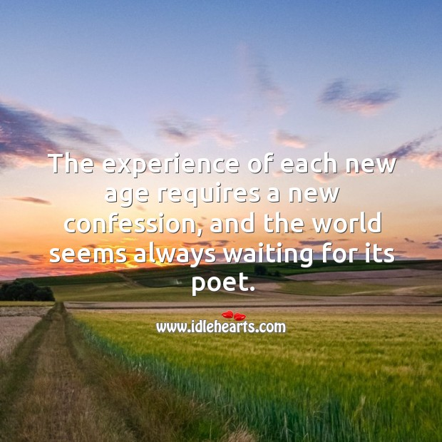 The experience of each new age requires a new confession, and the world seems always waiting for its poet. Image