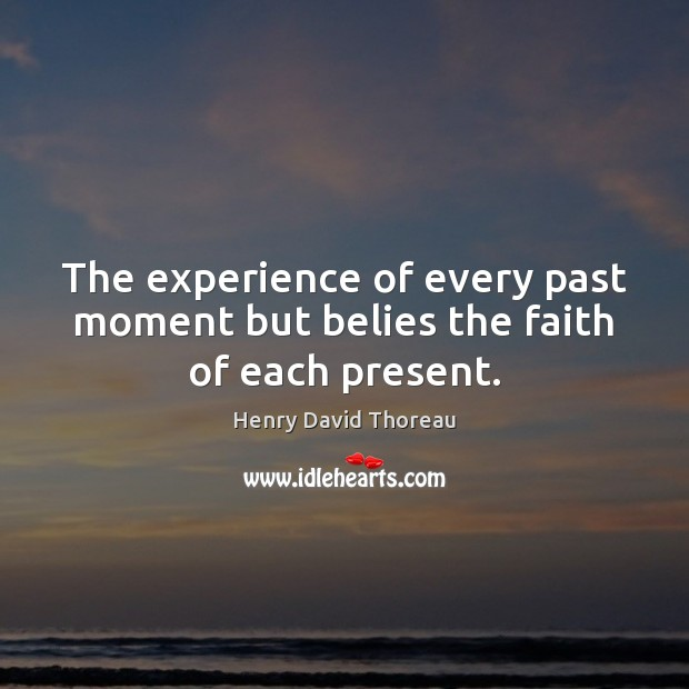 Image, The experience of every past moment but belies the faith of each present.