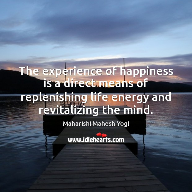 The experience of happiness is a direct means of replenishing life energy Happiness Quotes Image