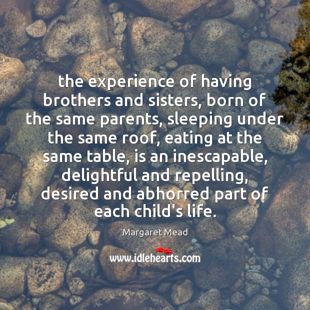 The experience of having brothers and sisters, born of the same parents, Margaret Mead Picture Quote