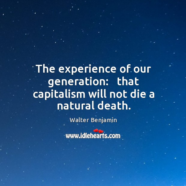 Image, The experience of our generation:   that capitalism will not die a natural death.