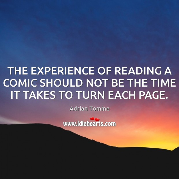 THE EXPERIENCE OF READING A COMIC SHOULD NOT BE THE TIME IT TAKES TO TURN EACH PAGE. Adrian Tomine Picture Quote