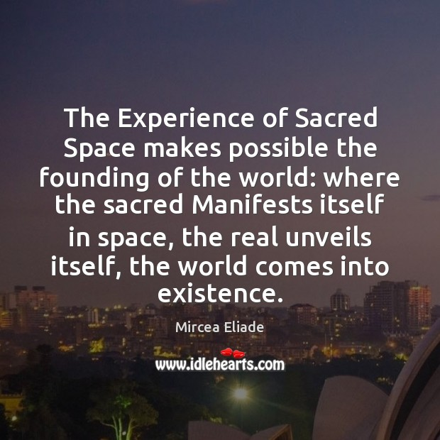 The Experience of Sacred Space makes possible the founding of the world: Mircea Eliade Picture Quote