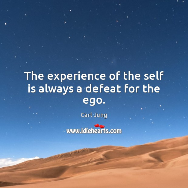 The experience of the self is always a defeat for the ego. Image