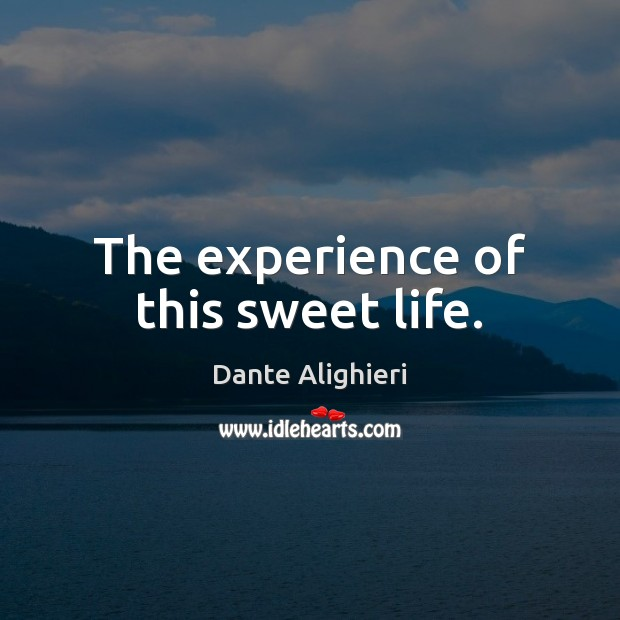 The experience of this sweet life. Dante Alighieri Picture Quote