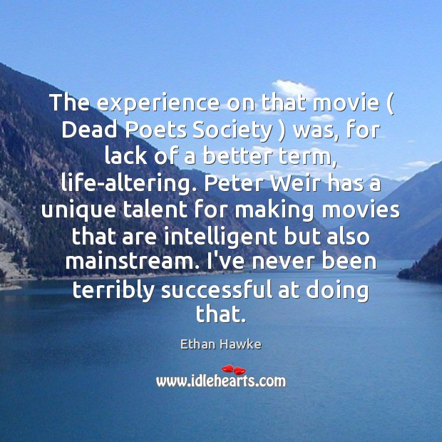 The experience on that movie ( Dead Poets Society ) was, for lack of Ethan Hawke Picture Quote