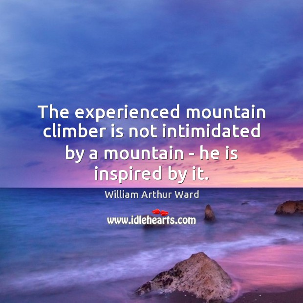 Image, The experienced mountain climber is not intimidated by a mountain – he is inspired by it.