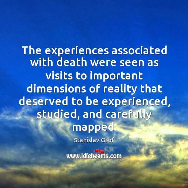 The experiences associated with death were seen as visits to important dimensions Stanislav Grof Picture Quote