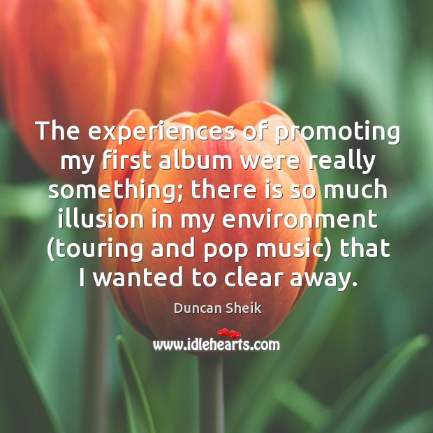 The experiences of promoting my first album were really something; there is so much illusion in Duncan Sheik Picture Quote