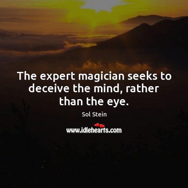 Image, The expert magician seeks to deceive the mind, rather than the eye.