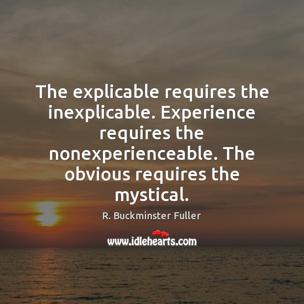 The explicable requires the inexplicable. Experience requires the nonexperienceable. The obvious requires R. Buckminster Fuller Picture Quote
