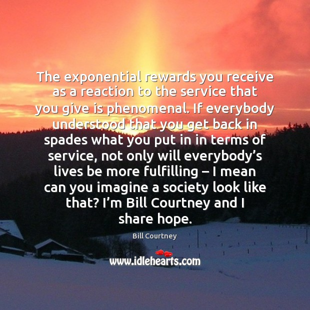 The exponential rewards you receive as a reaction to the service that Image
