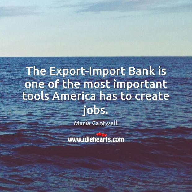 The Export-Import Bank is one of the most important tools America has to create jobs. Maria Cantwell Picture Quote