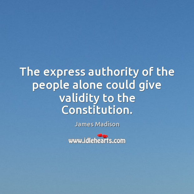 The express authority of the people alone could give validity to the Constitution. Image