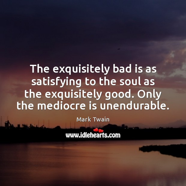 The exquisitely bad is as satisfying to the soul as the exquisitely Image
