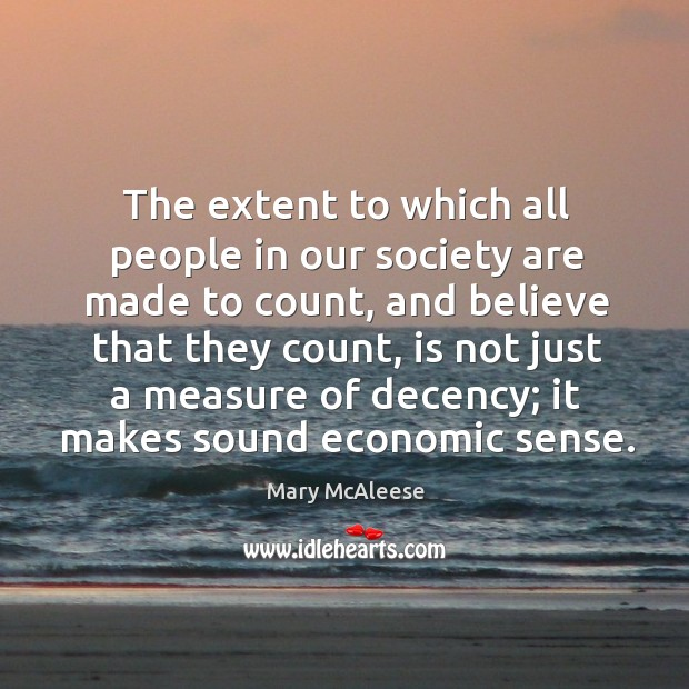 The extent to which all people in our society are made to count, and believe that they count, is not just Mary McAleese Picture Quote