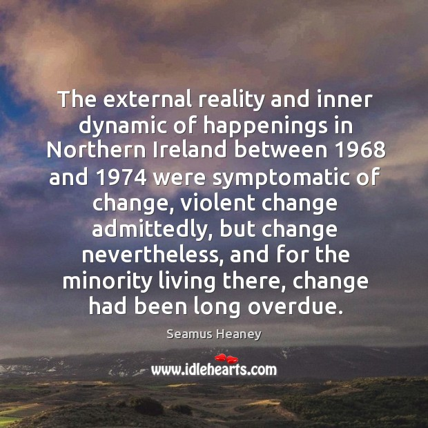 The external reality and inner dynamic of happenings in Northern Ireland between 1968 Seamus Heaney Picture Quote