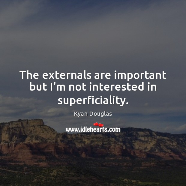 The externals are important but I'm not interested in superficiality. Kyan Douglas Picture Quote