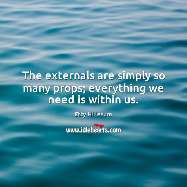 The externals are simply so many props; everything we need is within us. Etty Hillesum Picture Quote