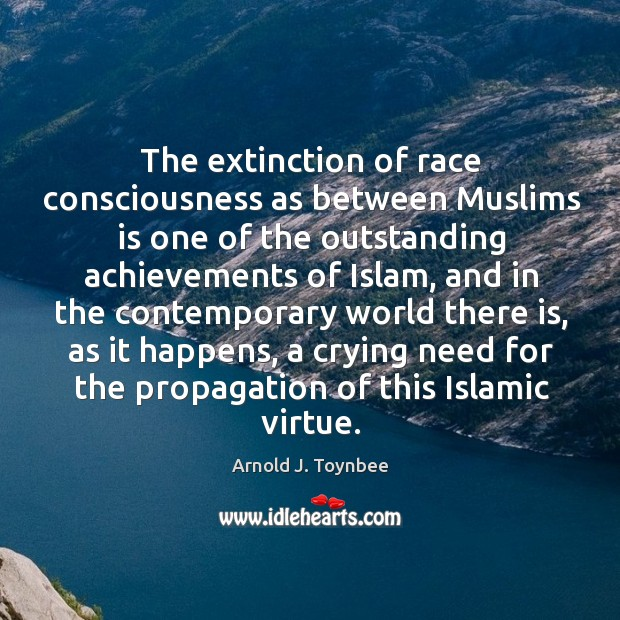 The extinction of race consciousness as between muslims is one of the outstanding achievements of islam Arnold J. Toynbee Picture Quote