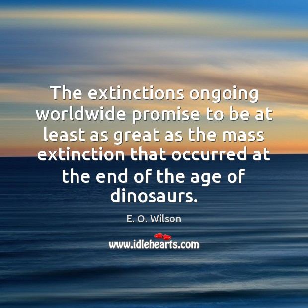 Image, The extinctions ongoing worldwide promise to be at least as great as
