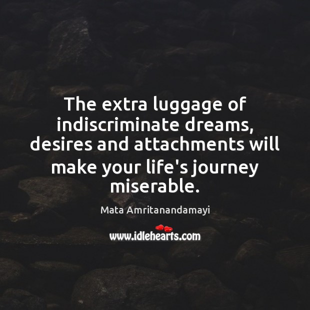 The extra luggage of indiscriminate dreams, desires and attachments will make your Mata Amritanandamayi Picture Quote