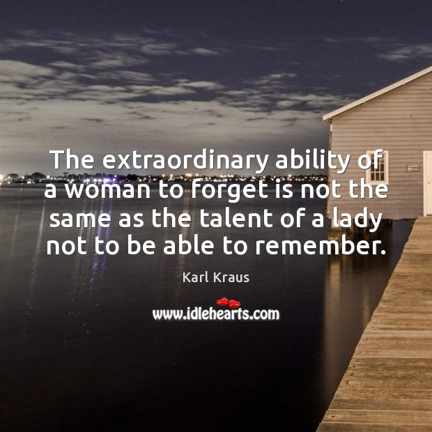 The extraordinary ability of a woman to forget is not the same Karl Kraus Picture Quote