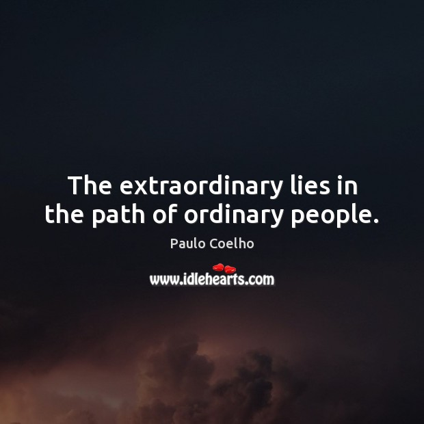 The extraordinary lies in the path of ordinary people. Image