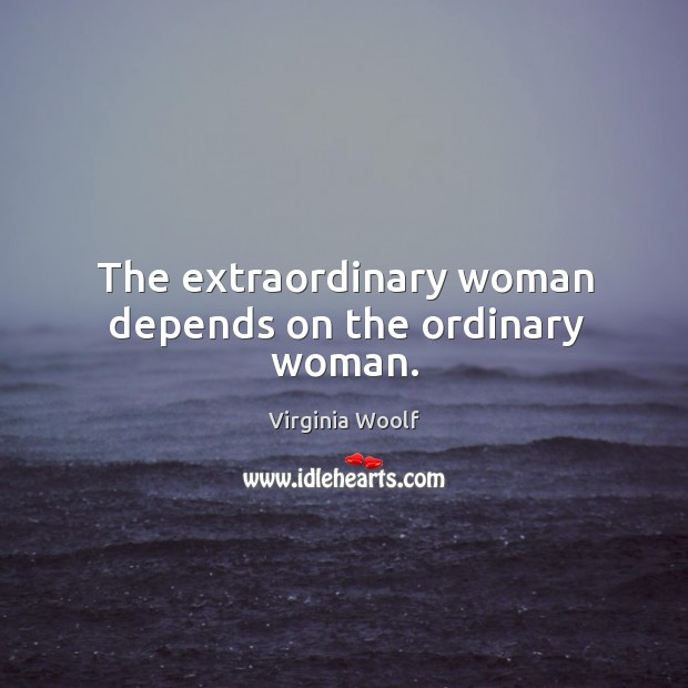 Image, The extraordinary woman depends on the ordinary woman.