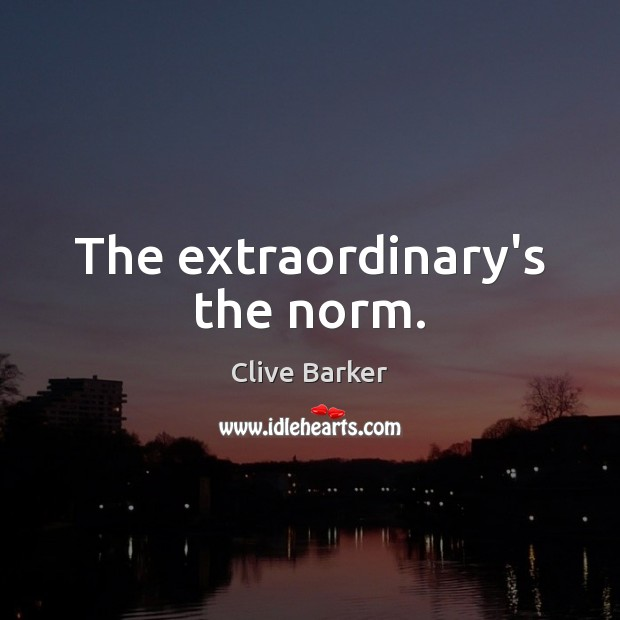 The extraordinary's the norm. Image