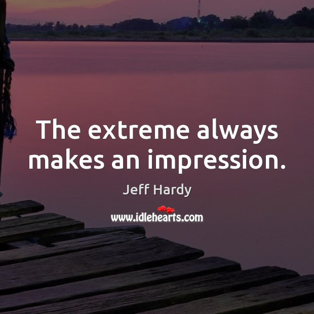 The extreme always makes an impression. Jeff Hardy Picture Quote
