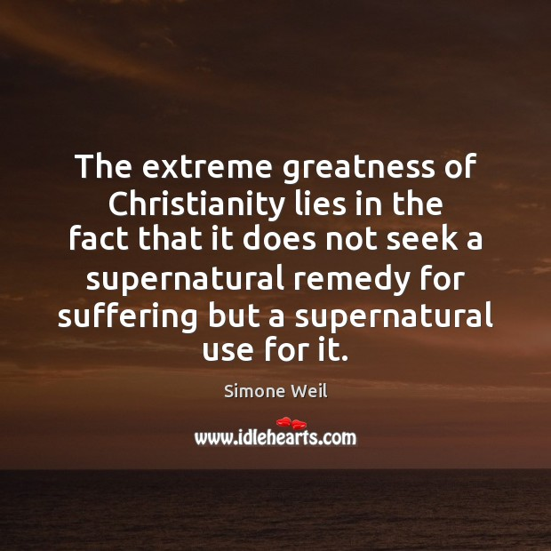 The extreme greatness of Christianity lies in the fact that it does Simone Weil Picture Quote