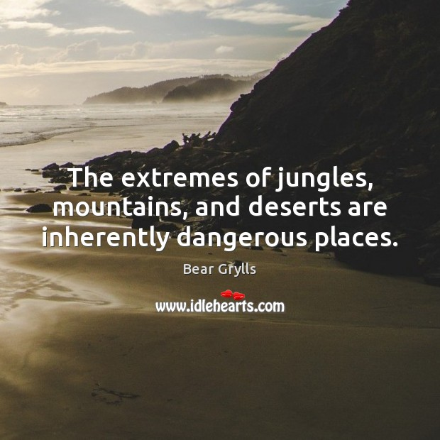 The extremes of jungles, mountains, and deserts are inherently dangerous places. Bear Grylls Picture Quote
