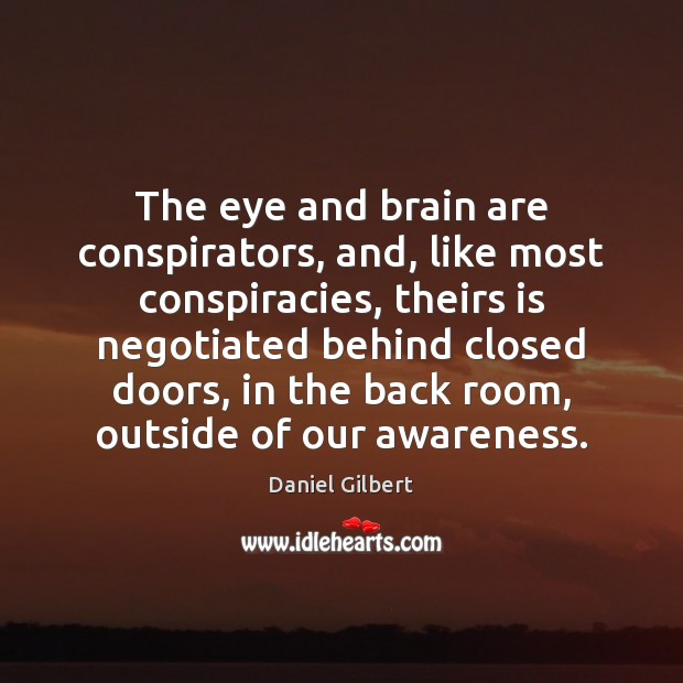 The eye and brain are conspirators, and, like most conspiracies, theirs is Daniel Gilbert Picture Quote