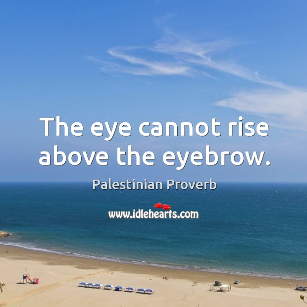 The eye cannot rise above the eyebrow. Palestinian Proverbs Image
