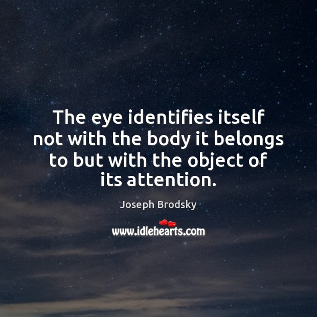 The eye identifies itself not with the body it belongs to but Joseph Brodsky Picture Quote