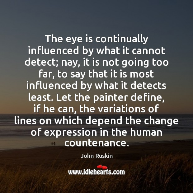 Image, The eye is continually influenced by what it cannot detect; nay, it