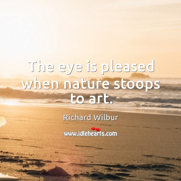 Image, The eye is pleased when nature stoops to art.