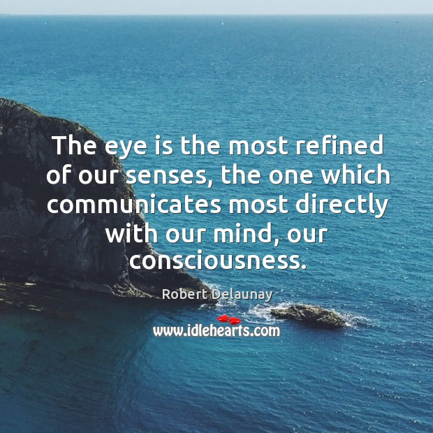 The eye is the most refined of our senses, the one which communicates most directly with our mind, our consciousness. Robert Delaunay Picture Quote