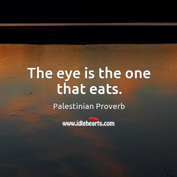 The eye is the one that eats. Palestinian Proverbs Image