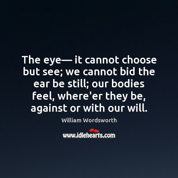 The eye— it cannot choose but see; we cannot bid the ear William Wordsworth Picture Quote