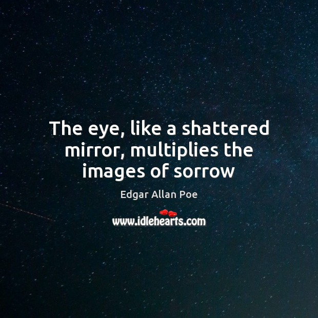 The eye, like a shattered mirror, multiplies the images of sorrow Image