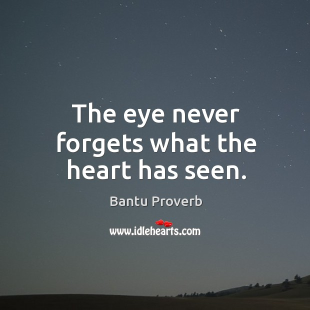 The eye never forgets what the heart has seen. Bantu Proverbs Image