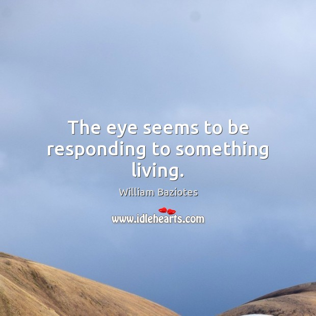 The eye seems to be responding to something living. Image
