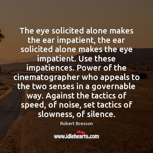 The eye solicited alone makes the ear impatient, the ear solicited alone Robert Bresson Picture Quote