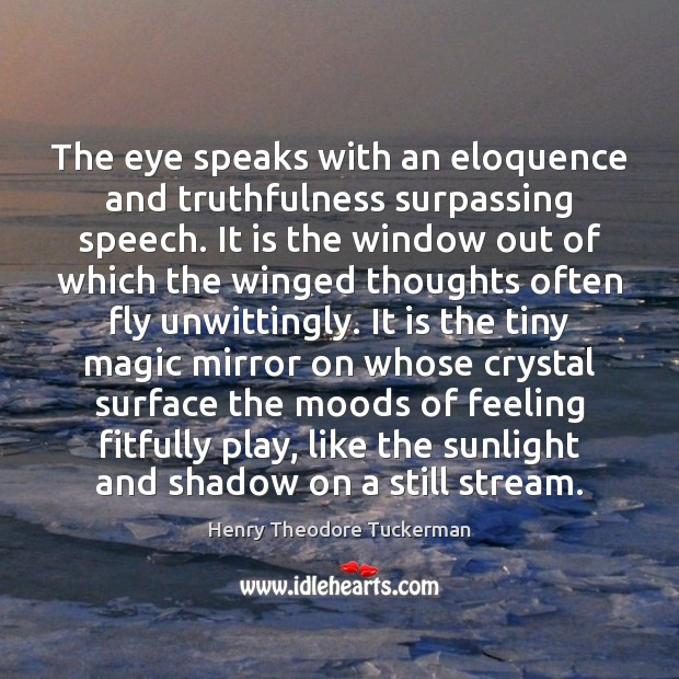 The eye speaks with an eloquence and truthfulness surpassing speech. It is Henry Theodore Tuckerman Picture Quote