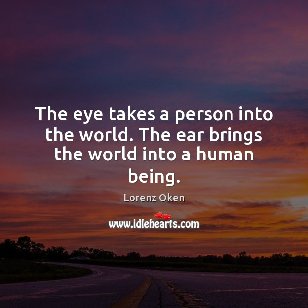 The eye takes a person into the world. The ear brings the world into a human being. Image