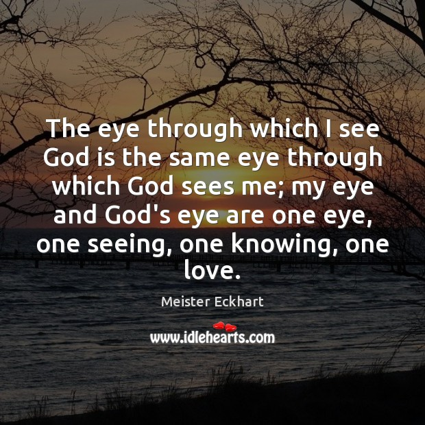 The eye through which I see God is the same eye through Meister Eckhart Picture Quote