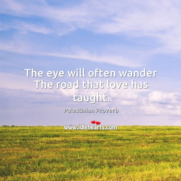 The eye will often wander the road that love has taught. Palestinian Proverbs Image